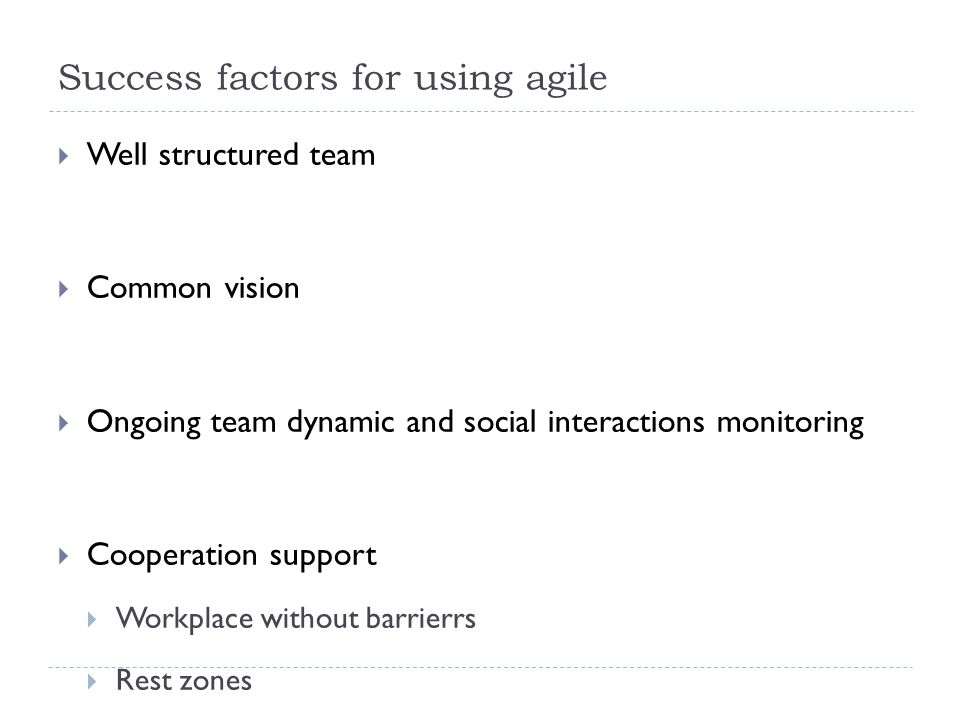 Success factors for using agile  Well structured team  Common vision  Ongoing team dynamic and social interactions monitoring  Cooperation support  Workplace without barrierrs  Rest zones  Information clarity and openness