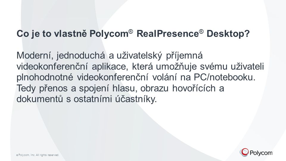 © Polycom, Inc. All rights reserved. Co je to vlastně Polycom ® RealPresence ® Desktop? Moderní, jednoduchá a uživatelský příjemná videokonferenční ap