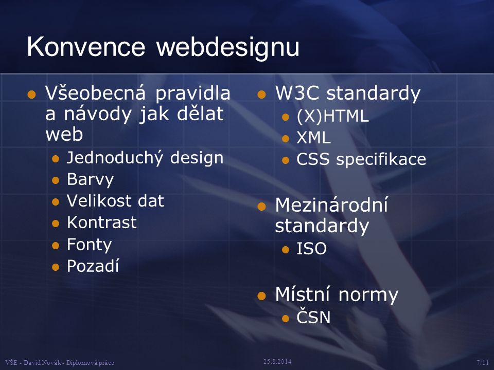 25.8.2014 VŠE - David Novák - Diplomová práce7/11 Konvence webdesignu Všeobecná pravidla a návody jak dělat web Jednoduchý design Barvy Velikost dat Kontrast Fonty Pozadí W3C standardy (X)HTML XML CSS specifikace Mezinárodní standardy ISO Místní normy ČSN