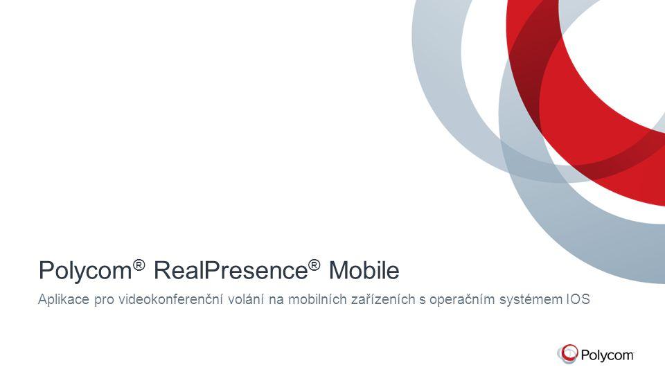 Polycom ® RealPresence ® Mobile Aplikace pro videokonferenční volání na mobilních zařízeních s operačním systémem IOS
