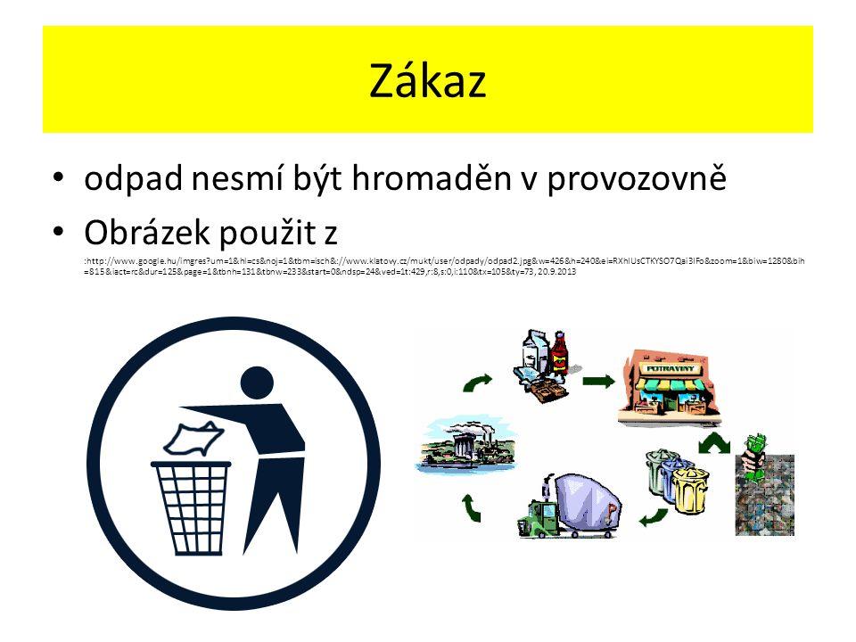 Zákaz odpad nesmí být hromaděn v provozovně Obrázek použit z :http://www.google.hu/imgres um=1&hl=cs&noj=1&tbm=isch&://www.klatovy.cz/mukt/user/odpady/odpad2.jpg&w=426&h=240&ei=RXhIUsCTKYSO7Qai3IFo&zoom=1&biw=1280&bih =815&iact=rc&dur=125&page=1&tbnh=131&tbnw=233&start=0&ndsp=24&ved=1t:429,r:8,s:0,i:110&tx=105&ty=73, 20.9.2013
