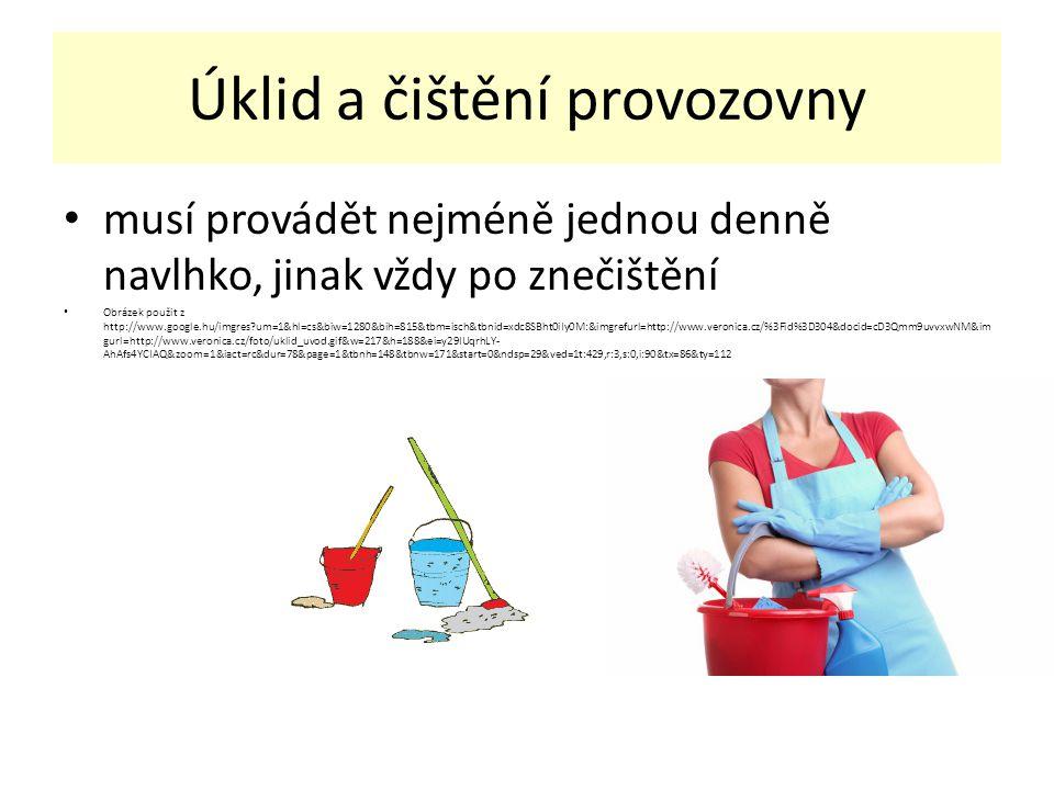 Úklid a čištění provozovny musí provádět nejméně jednou denně navlhko, jinak vždy po znečištění Obrázek použit z http://www.google.hu/imgres um=1&hl=cs&biw=1280&bih=815&tbm=isch&tbnid=xdc8SBht0iIy0M:&imgrefurl=http://www.veronica.cz/%3Fid%3D304&docid=cD3Qmm9uvvxwNM&im gurl=http://www.veronica.cz/foto/uklid_uvod.gif&w=217&h=188&ei=y29IUqrhLY- AhAfs4YCIAQ&zoom=1&iact=rc&dur=78&page=1&tbnh=148&tbnw=171&start=0&ndsp=29&ved=1t:429,r:3,s:0,i:90&tx=86&ty=112