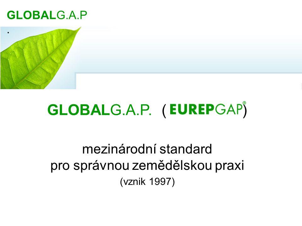 GLOBALG.A.P Společná iniciativa producentů a obchodníků : vytvořit praktickou příručku pro správnou zemědělskou praxi (GAP) zavést všeobecně uznávaný standard nabídnout možnost certifikace ➙ dobrovolný soukromý mezinárodní standard pro zemědělskou produkci GLOBALG.A.P.