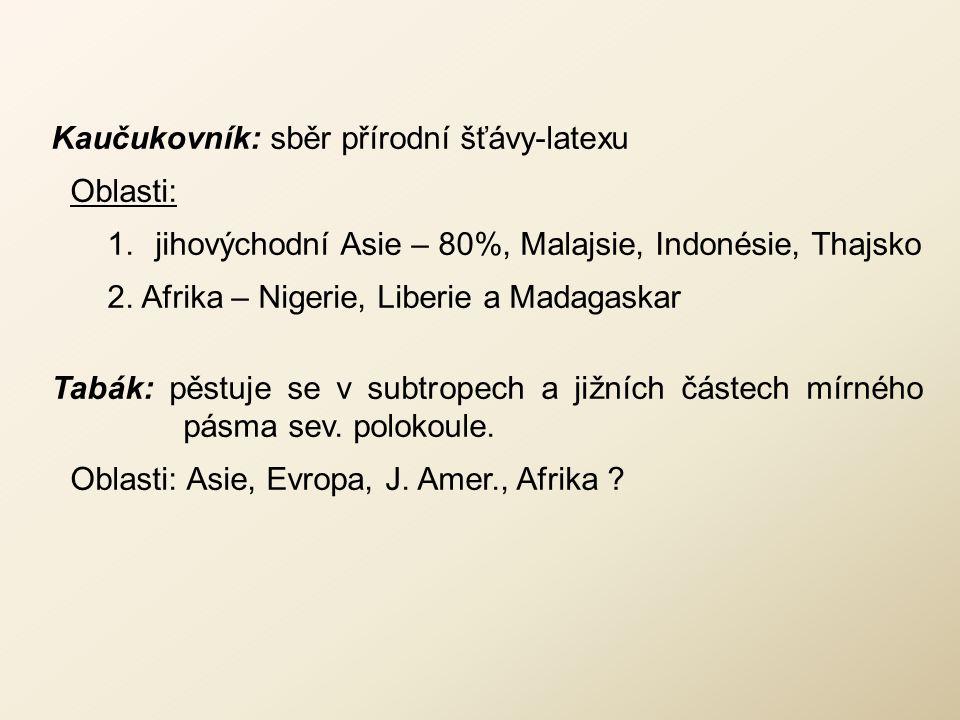 Kaučukovník: sběr přírodní šťávy-latexu Oblasti: 1.jihovýchodní Asie – 80%, Malajsie, Indonésie, Thajsko 2. Afrika – Nigerie, Liberie a Madagaskar Tab
