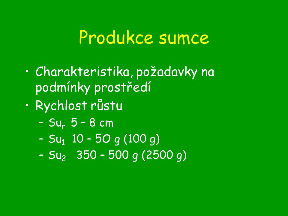 Produkce sumce Charakteristika, požadavky na podmínky prostředí Rychlost růstu –Su r 5 – 8 cm –Su 1 10 – 5O g (100 g) –Su 2 350 – 500 g (2500 g)