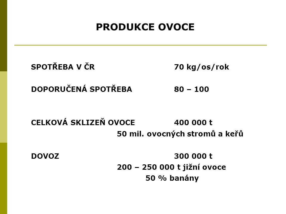 PRODUKCE OVOCE PODÍL JEDNOTLIVÝCH DRUHŮ NA CELKOVÉ SKLIZNI jablka 63 % rybízy6,3 % hrušky 5,8 % švestky 5,7 % jahody 4,2 % třešně 3,7 % PRŮMYSLOVĚ ZPRACOVÁNO80 000 t 67 000 t jablka