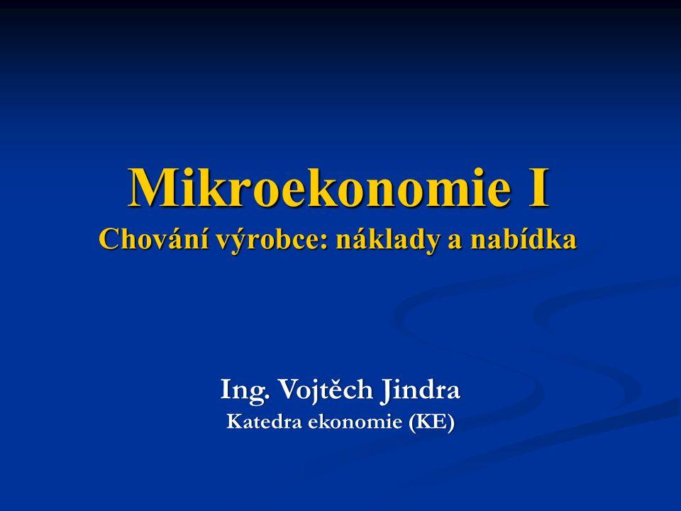 Mikroekonomie I Chování výrobce: náklady a nabídka Ing. Vojtěch JindraIng. Vojtěch Jindra Katedra ekonomie (KE)Katedra ekonomie (KE)