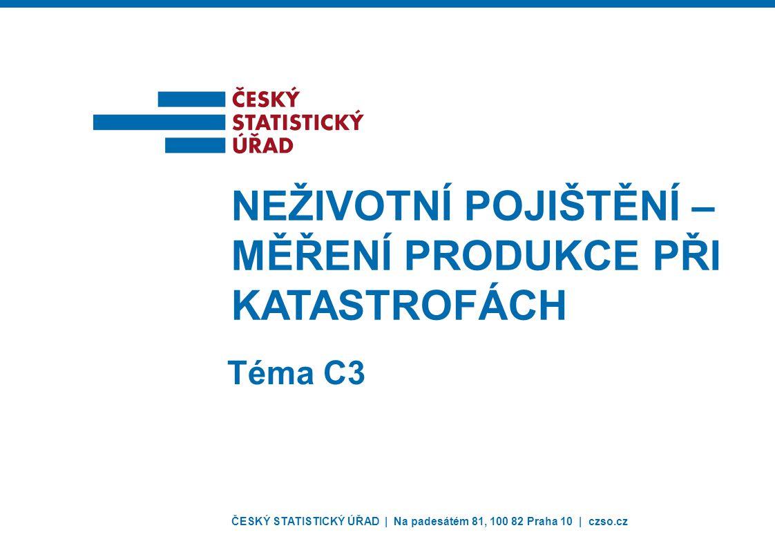 ČESKÝ STATISTICKÝ ÚŘAD | Na padesátém 81, 100 82 Praha 10 | czso.cz NEŽIVOTNÍ POJIŠTĚNÍ – MĚŘENÍ PRODUKCE PŘI KATASTROFÁCH Téma C3
