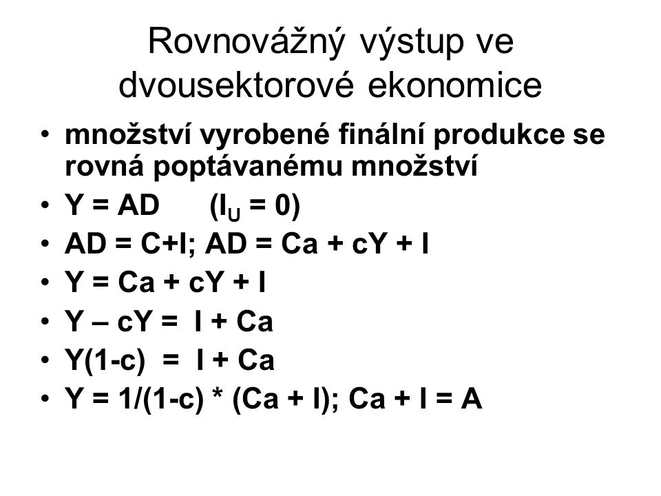 Rovnovážný výstup ve dvousektorové ekonomice množství vyrobené finální produkce se rovná poptávanému množství Y = AD (I U = 0) AD = C+I; AD = Ca + cY