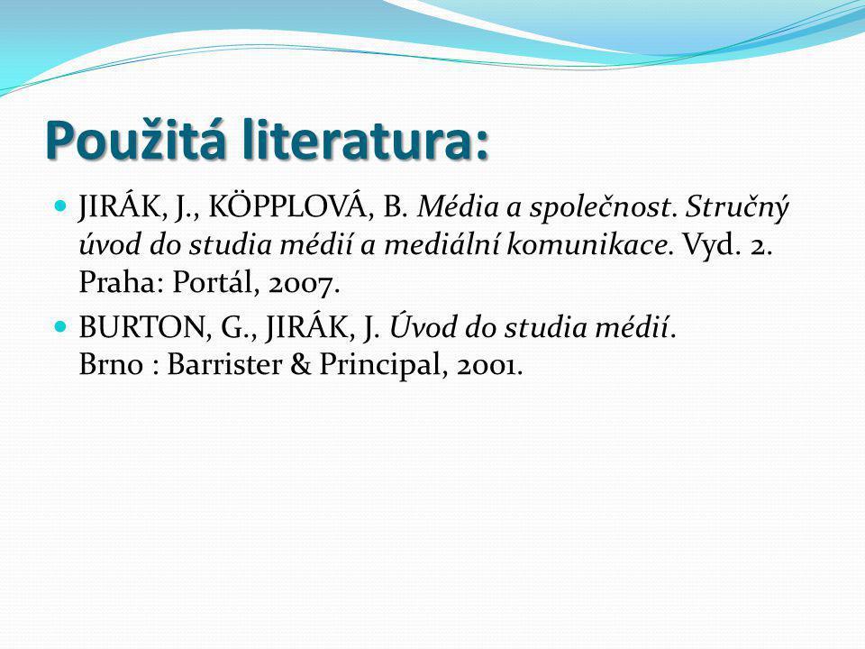 Použitá literatura: JIRÁK, J., KÖPPLOVÁ, B. Média a společnost. Stručný úvod do studia médií a mediální komunikace. Vyd. 2. Praha: Portál, 2007. BURTO