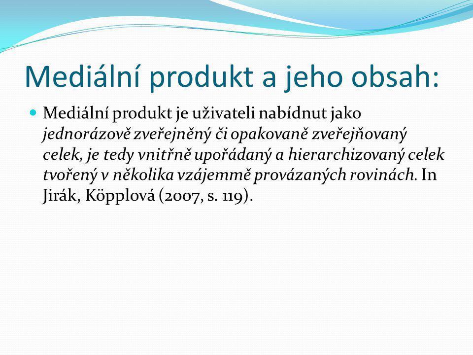 Mediální produkt a jeho obsah: Mediální produkt je uživateli nabídnut jako jednorázově zveřejněný či opakovaně zveřejňovaný celek, je tedy vnitřně upo