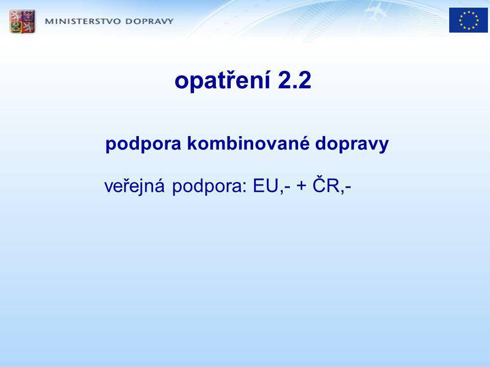 opatření 2.2 podpora kombinované dopravy veřejná podpora: EU,- + ČR,-