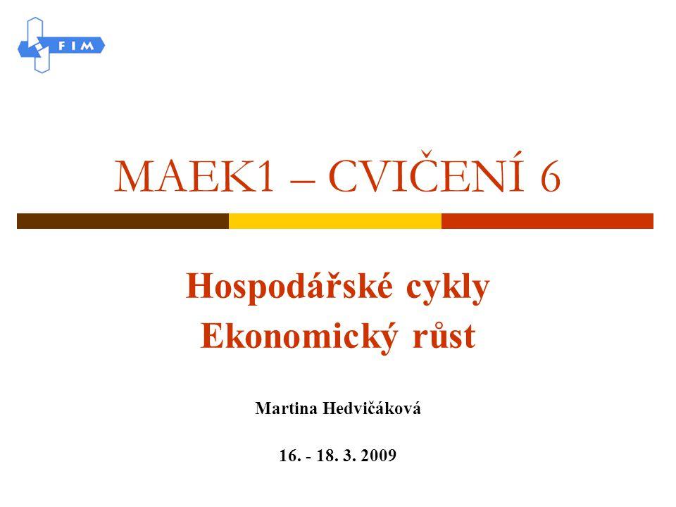 MAEK1 – CVIČENÍ 6 Hospodářské cykly Ekonomický růst Martina Hedvičáková 16. - 18. 3. 2009