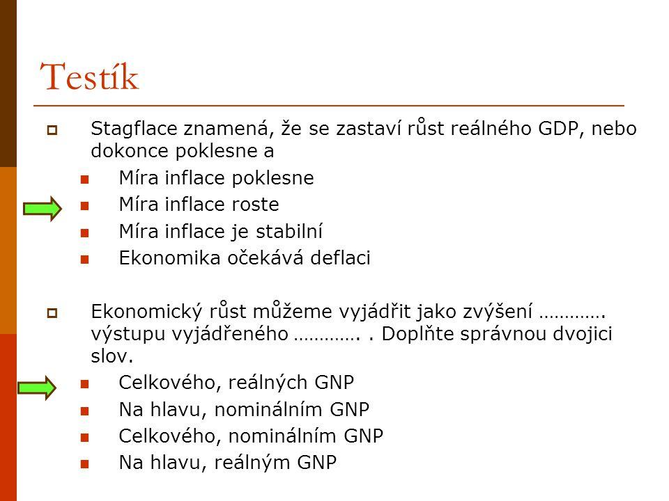 Testík  Stagflace znamená, že se zastaví růst reálného GDP, nebo dokonce poklesne a Míra inflace poklesne Míra inflace roste Míra inflace je stabilní
