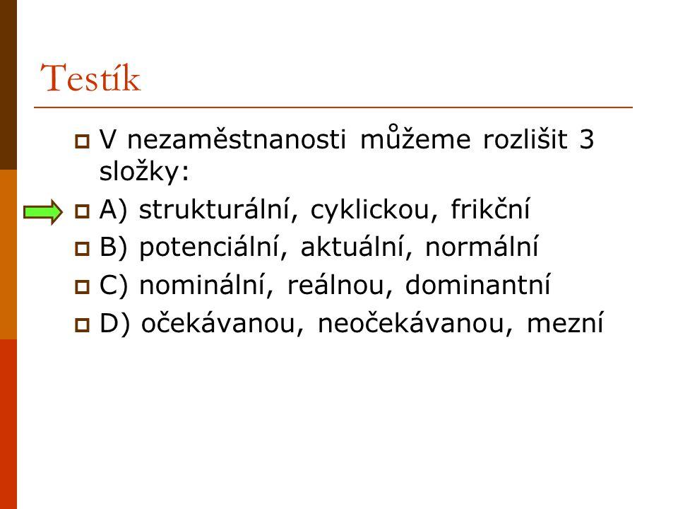 Testík  V nezaměstnanosti můžeme rozlišit 3 složky:  A) strukturální, cyklickou, frikční  B) potenciální, aktuální, normální  C) nominální, reálno