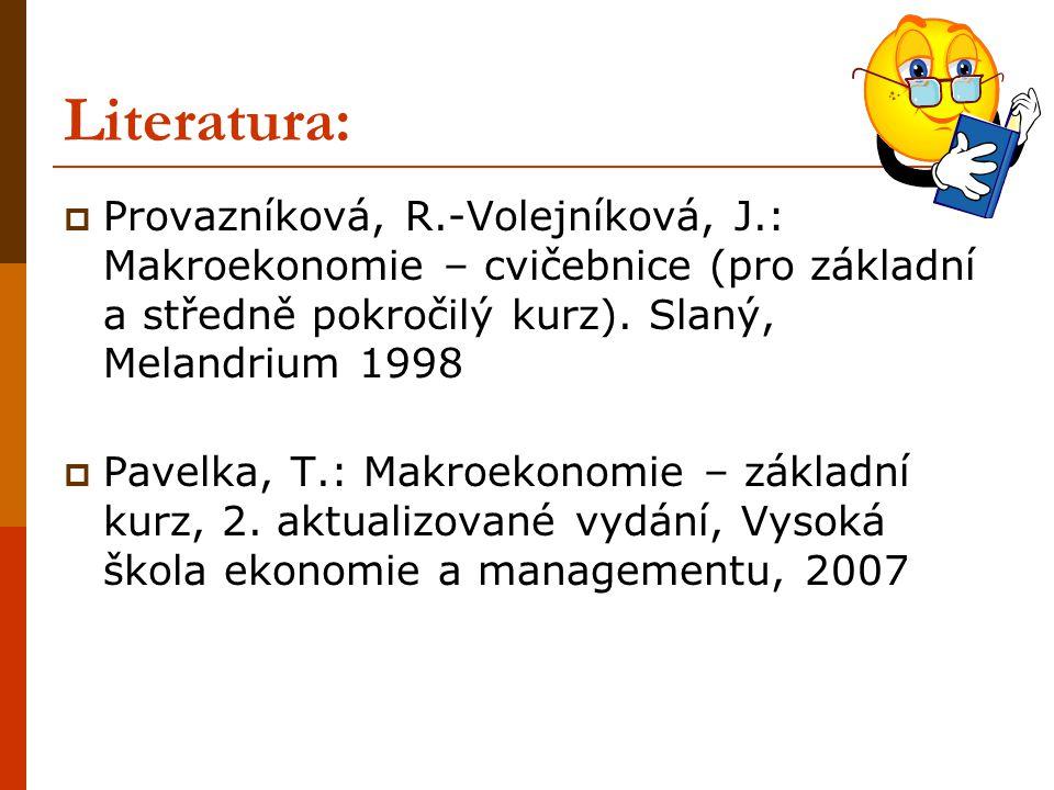 Literatura:  Provazníková, R.-Volejníková, J.: Makroekonomie – cvičebnice (pro základní a středně pokročilý kurz). Slaný, Melandrium 1998  Pavelka,
