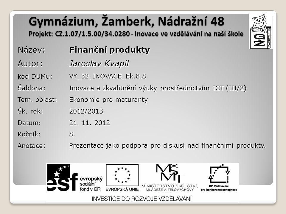 Gymnázium, Žamberk, Nádražní 48 Projekt: CZ.1.07/1.5.00/34.0280 - Inovace ve vzdělávání na naší škole Název: Finanční produkty Autor: Jaroslav Kvapil kód DUMu: VY_32_INOVACE_Ek.8.8 Šablona: Inovace a zkvalitnění výuky prostřednictvím ICT (III/2) Tem.