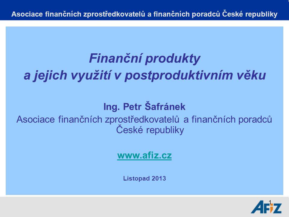 1 Asociace finančních zprostředkovatelů a finančních poradců České republiky Finanční produkty a jejich využití v postproduktivním věku Ing.