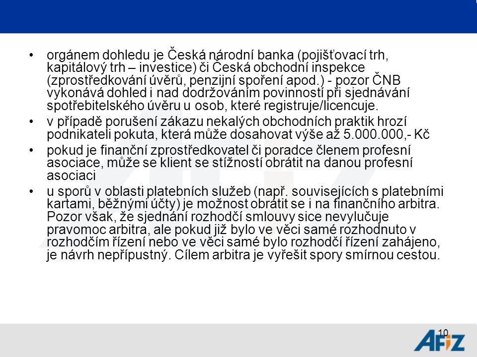 10 orgánem dohledu je Česká národní banka (pojišťovací trh, kapitálový trh – investice) či Česká obchodní inspekce (zprostředkování úvěrů, penzijní spoření apod.) - pozor ČNB vykonává dohled i nad dodržováním povinností při sjednávání spotřebitelského úvěru u osob, které registruje/licencuje.