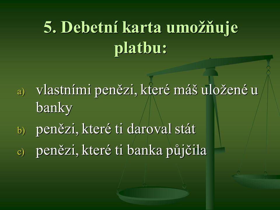 5. Debetní karta umožňuje platbu: a) vlastními penězi, které máš uložené u banky b) penězi, které ti daroval stát c) penězi, které ti banka půjčila