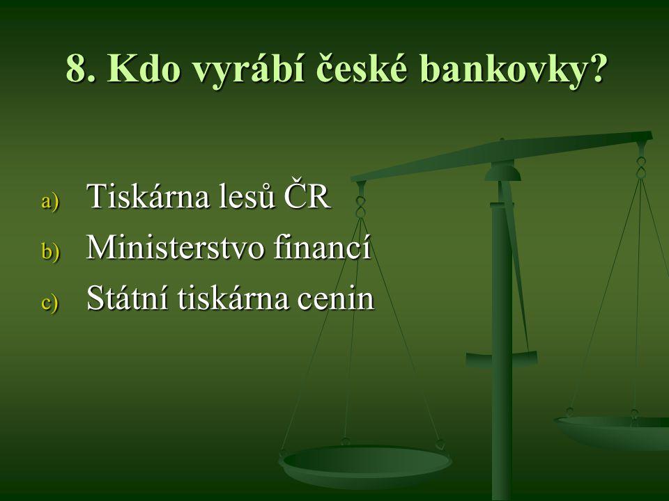 8. Kdo vyrábí české bankovky a) Tiskárna lesů ČR b) Ministerstvo financí c) Státní tiskárna cenin