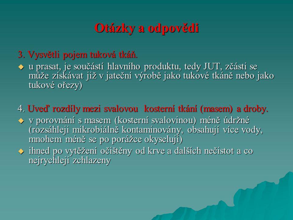 Otázky a odpovědi 3. Vysvětli pojem tuková tkáň.  u prasat, je součástí hlavního produktu, tedy JUT, zčásti se může získávat již v jateční výrobě jak