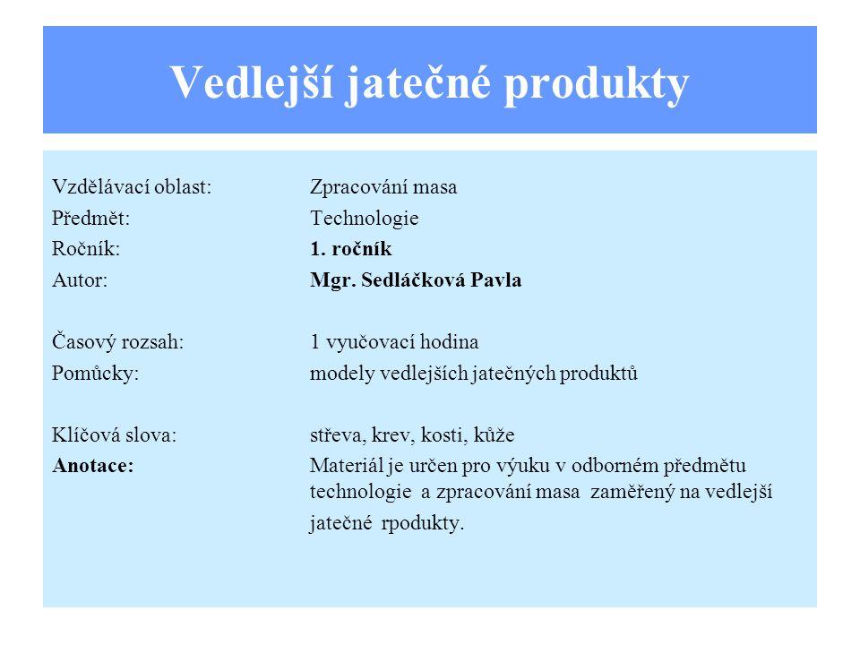 Vedlejší jatečné produkty Vzdělávací oblast:Zpracování masa Předmět:Technologie Ročník:1. ročník Autor:Mgr. Sedláčková Pavla Časový rozsah:1 vyučovací