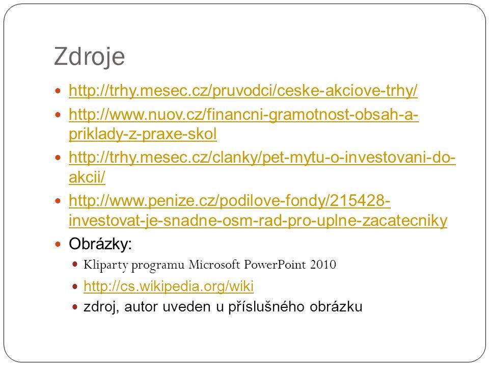 Zdroje http://trhy.mesec.cz/pruvodci/ceske-akciove-trhy/ http://www.nuov.cz/financni-gramotnost-obsah-a- priklady-z-praxe-skol http://www.nuov.cz/financni-gramotnost-obsah-a- priklady-z-praxe-skol http://trhy.mesec.cz/clanky/pet-mytu-o-investovani-do- akcii/ http://trhy.mesec.cz/clanky/pet-mytu-o-investovani-do- akcii/ http://www.penize.cz/podilove-fondy/215428- investovat-je-snadne-osm-rad-pro-uplne-zacatecniky http://www.penize.cz/podilove-fondy/215428- investovat-je-snadne-osm-rad-pro-uplne-zacatecniky Obrázky: Kliparty programu Microsoft PowerPoint 2010 http://cs.wikipedia.org/wiki zdroj, autor uveden u příslušného obrázku