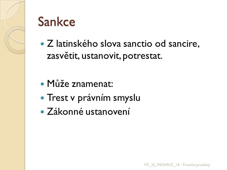 Sankce Z latinského slova sanctio od sancire, zasvětit, ustanovit, potrestat. Může znamenat: Trest v právním smyslu Zákonné ustanovení VY_32_INOVACE _