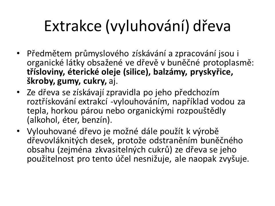 Extrakce (vyluhování) dřeva Předmětem průmyslového získávání a zpracování jsou i organické látky obsažené ve dřevě v buněčné protoplasmě: třísloviny,