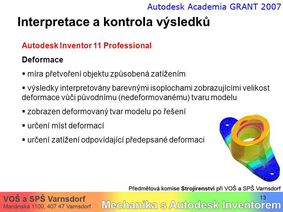13 Interpretace a kontrola výsledků Autodesk Inventor 11 Professional Deformace  míra přetvoření objektu způsobená zatížením  výsledky interpretován