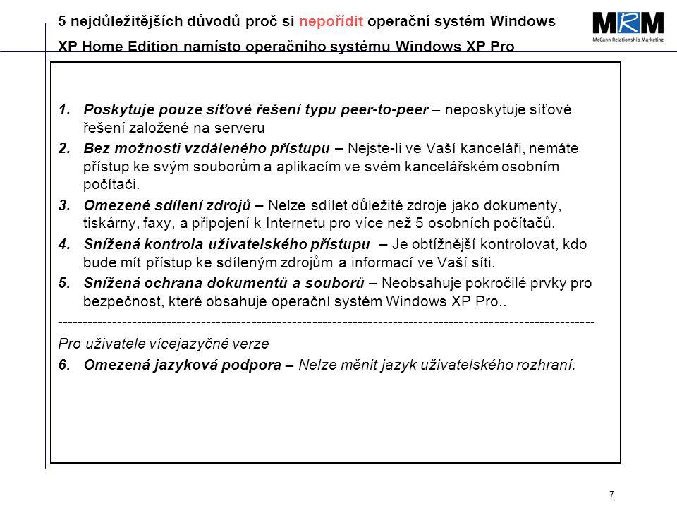 7 5 nejdůležitějších důvodů proč si nepořídit operační systém Windows XP Home Edition namísto operačního systému Windows XP Pro 1.Poskytuje pouze síťové řešení typu peer-to-peer – neposkytuje síťové řešení založené na serveru 2.Bez možnosti vzdáleného přístupu – Nejste-li ve Vaší kanceláři, nemáte přístup ke svým souborům a aplikacím ve svém kancelářském osobním počítači.