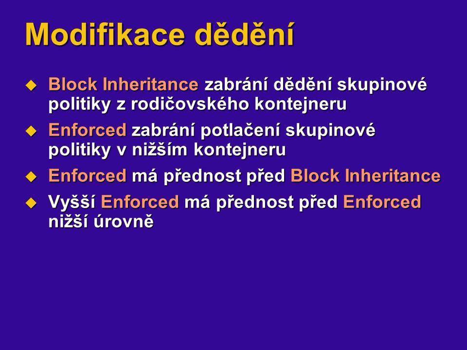 Modifikace dědění  Block Inheritance zabrání dědění skupinové politiky z rodičovského kontejneru  Enforced zabrání potlačení skupinové politiky v nižším kontejneru  Enforced má přednost před Block Inheritance  Vyšší Enforced má přednost před Enforced nižší úrovně