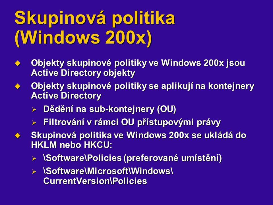 Skupinová politika (Windows 200x)  Objekty skupinové politiky ve Windows 200x jsou Active Directory objekty  Objekty skupinové politiky se aplikují na kontejnery Active Directory  Dědění na sub-kontejnery (OU)  Filtrování v rámci OU přístupovými právy  Skupinová politika ve Windows 200x se ukládá do HKLM nebo HKCU:  \Software\Policies (preferované umístění)  \Software\Microsoft\Windows\ CurrentVersion\Policies