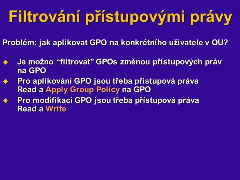 Filtrování přístupovými právy Problém: jak aplikovat GPO na konkrétního uživatele v OU? Problém: jak aplikovat GPO na konkrétního uživatele v OU?  Je