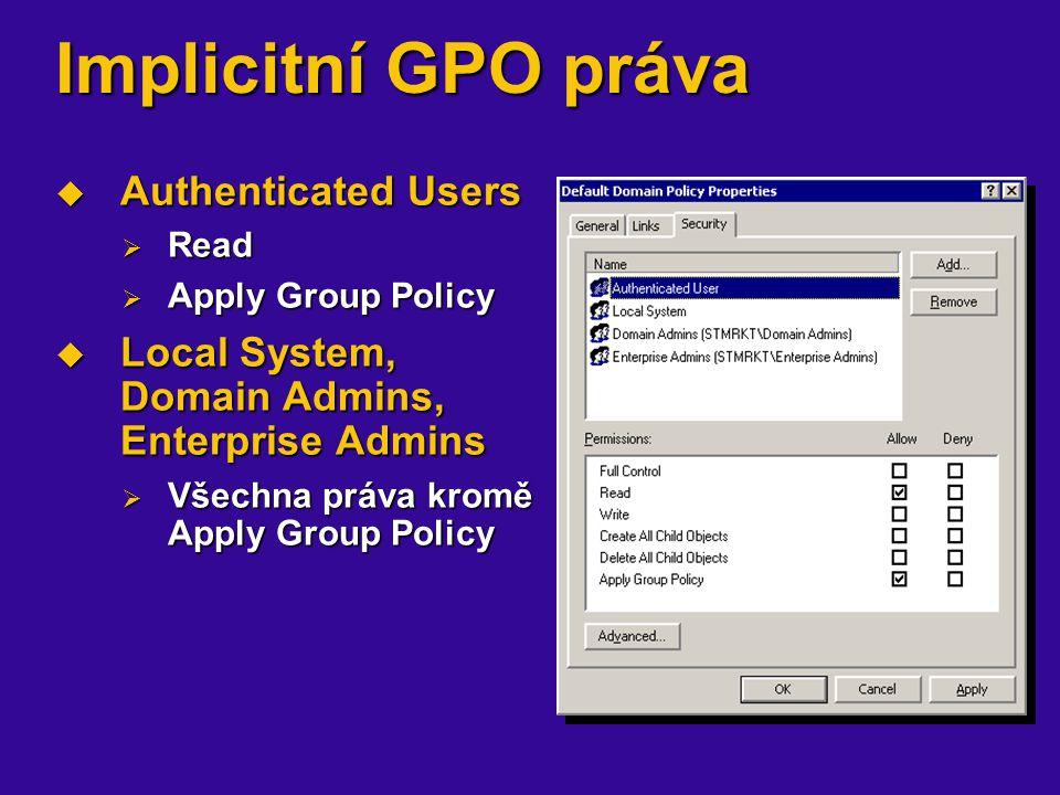 Implicitní GPO práva  Authenticated Users  Read  Apply Group Policy  Local System, Domain Admins, Enterprise Admins  Všechna práva kromě Apply Gr