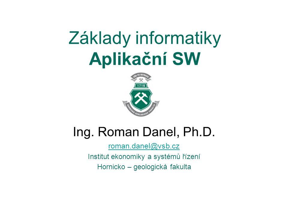 Základy informatiky Aplikační SW Ing. Roman Danel, Ph.D. roman.danel@vsb.cz Institut ekonomiky a systémů řízení Hornicko – geologická fakulta