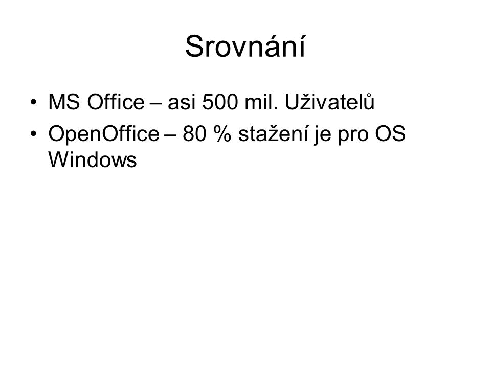 Srovnání MS Office – asi 500 mil. Uživatelů OpenOffice – 80 % stažení je pro OS Windows