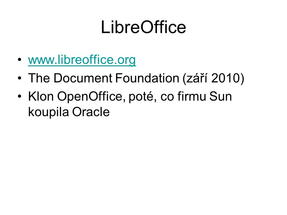 LibreOffice www.libreoffice.org The Document Foundation (září 2010) Klon OpenOffice, poté, co firmu Sun koupila Oracle