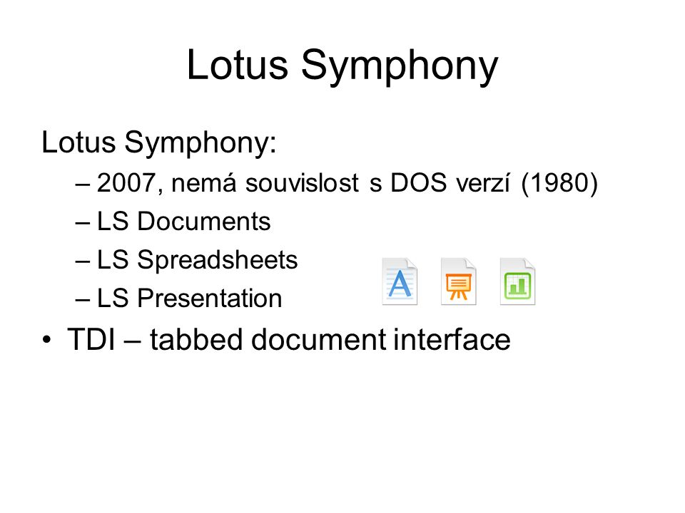 Lotus Symphony Lotus Symphony: –2007, nemá souvislost s DOS verzí (1980) –LS Documents –LS Spreadsheets –LS Presentation TDI – tabbed document interfa