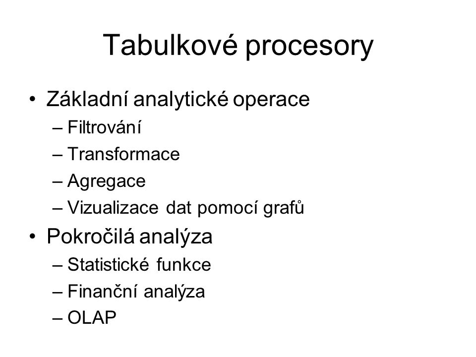 Tabulkové procesory Základní analytické operace –Filtrování –Transformace –Agregace –Vizualizace dat pomocí grafů Pokročilá analýza –Statistické funkc