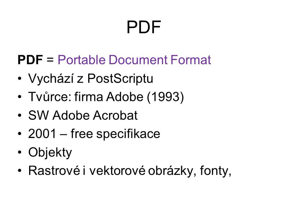 PDF PDF = Portable Document Format Vychází z PostScriptu Tvůrce: firma Adobe (1993) SW Adobe Acrobat 2001 – free specifikace Objekty Rastrové i vektor