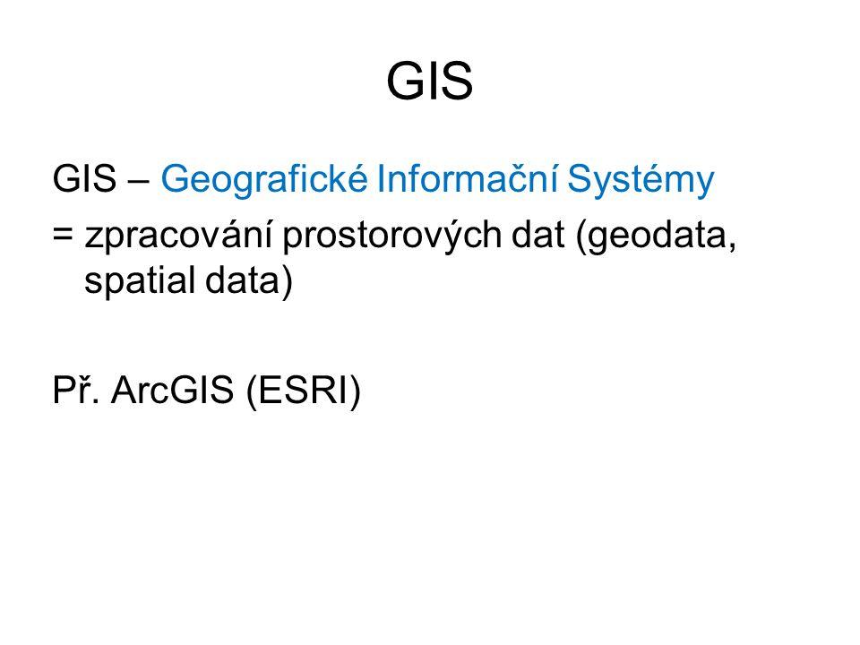 GIS GIS – Geografické Informační Systémy = zpracování prostorových dat (geodata, spatial data) Př. ArcGIS (ESRI)
