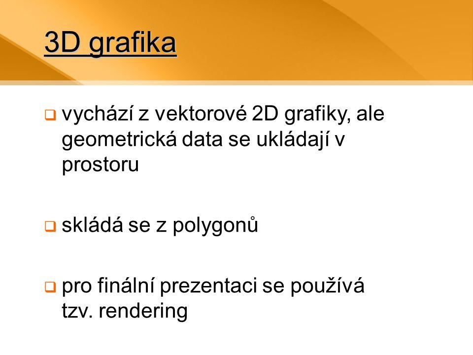 3D grafika  vychází z vektorové 2D grafiky, ale geometrická data se ukládají v prostoru  skládá se z polygonů  pro finální prezentaci se používá tzv.
