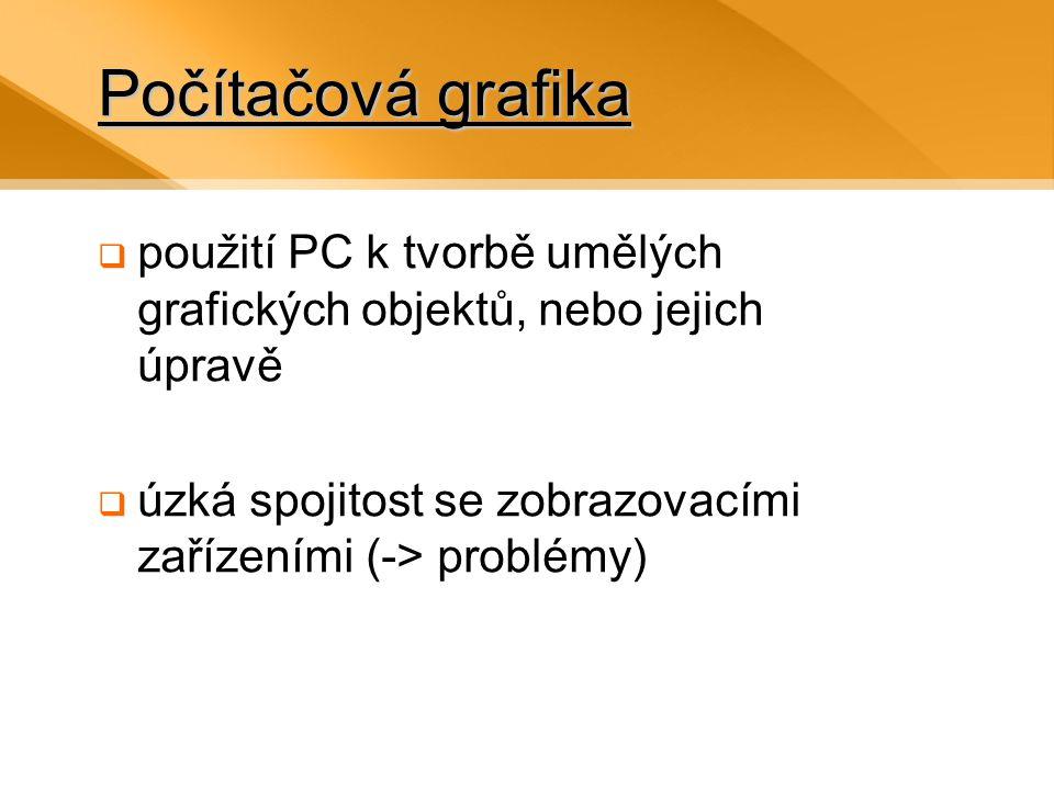 Počítačová grafika  použití PC k tvorbě umělých grafických objektů, nebo jejich úpravě  úzká spojitost se zobrazovacími zařízeními (-> problémy)