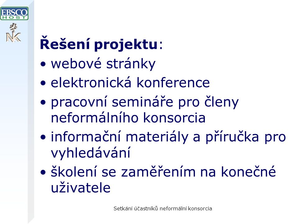 Setkání účastníků neformální konsorcia Řešení projektu: webové stránky elektronická konference pracovní semináře pro členy neformálního konsorcia informační materiály a příručka pro vyhledávání školení se zaměřením na konečné uživatele