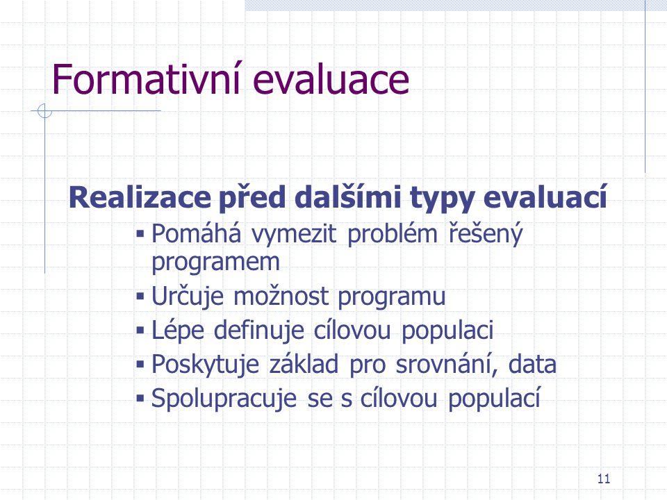 Formativní evaluace Realizace před dalšími typy evaluací  Pomáhá vymezit problém řešený programem  Určuje možnost programu  Lépe definuje cílovou p