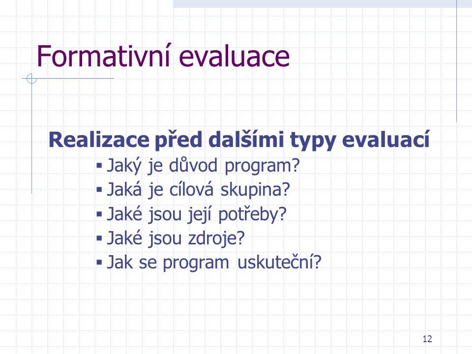 Formativní evaluace Realizace před dalšími typy evaluací  Jaký je důvod program?  Jaká je cílová skupina?  Jaké jsou její potřeby?  Jaké jsou zdro