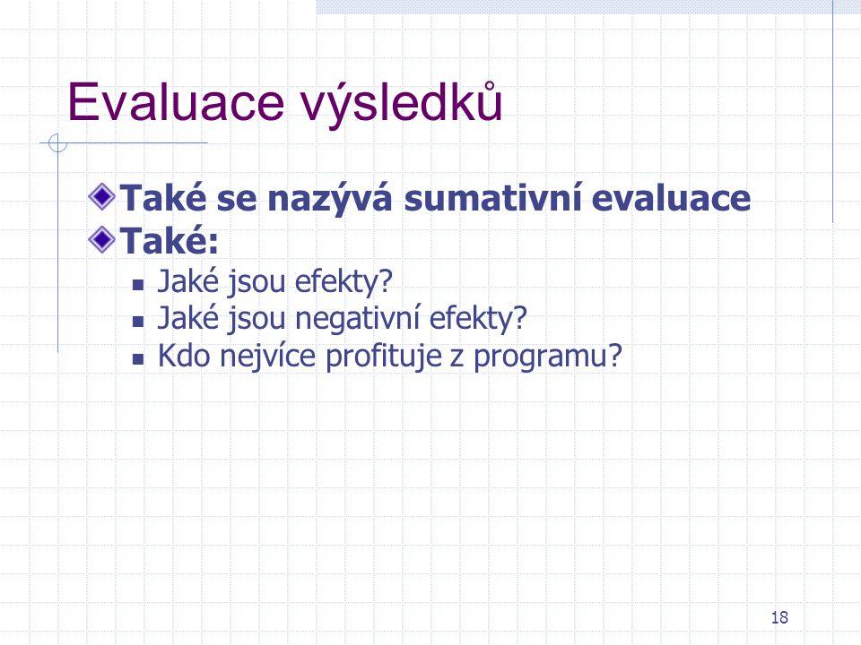 Evaluace výsledků Také se nazývá sumativní evaluace Také: Jaké jsou efekty? Jaké jsou negativní efekty? Kdo nejvíce profituje z programu? 18