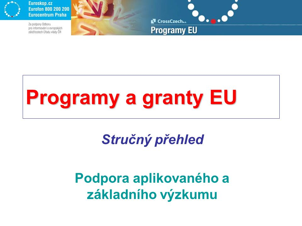 Programy a granty EU Stručný přehled Podpora aplikovaného a základního výzkumu